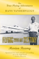Flying Was My Destiny - The True Flying Adventures of Hans Vandervlugt ebook by Marion Reamy