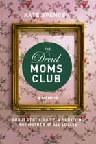 The Dead Moms Club - A Memoir about Death, Grief, and Surviving the Mother of All Losses ebook by Kate Spencer