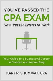 You've Passed the CPA EXAM - Your Guide to a Successful Career in Finance and Accounting ebook by Kary R. Shumway