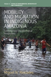 Mobility and Migration in Indigenous Amazonia - Contemporary Ethnoecological Perspectives ebook by Miguel N. Alexiades