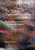 The Violence of Organized Forgetting ebook by Henry A. Giroux