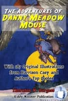 The Adventures of Danny Meadow Mouse ebook by Thornton W. Burgess