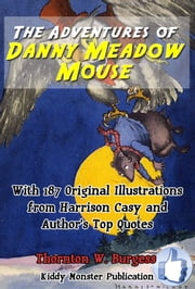 The Adventures of Danny Meadow Mouse - With 187 Original Illustrations from Harrison Cady and Top Quotes ebook by Thornton W. Burgess