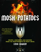Mosh Potatoes - Recipes, Anecdotes, and Mayhem from the Heavyweights of Heavy Metal ebook by Steve Seabury