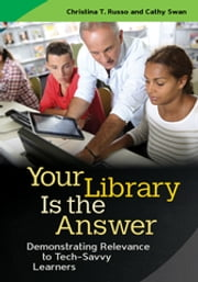 Your Library Is the Answer: Demonstrating Relevance to Tech-Savvy Learners ebook by Christina T. Russo, Cathy Swan