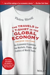 The Travels of a T-Shirt in the Global Economy - An Economist Examines the Markets, Power, and Politics of World Trade. New Preface and Epilogue with Updates on Economic Issues and Main Characters ebook by Pietra Rivoli