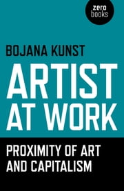 Artist at Work, Proximity of Art and Capitalism ebook by Bojana Kunst