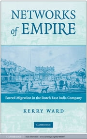 Networks of Empire - Forced Migration in the Dutch East India Company ebook by Kerry Ward