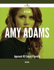 A Fresh Amy Adams Approach - 163 Success Secrets ebook by Louis Johns