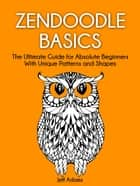 Zendoodle Basics: The Ultimate Guide for Absolute Beginners With Unique Patterns and Shapes ebook by Jeff Adams