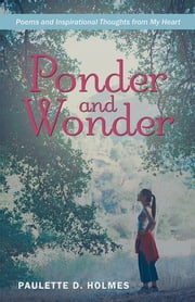 Ponder and Wonder - Poems and Inspirational Thoughts from My Heart ebook by Paulette D. Holmes