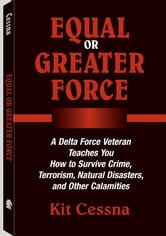 Equal Or Greater Force: A Delta Force Veteran Teaches You How to Survive Crime, Terrorism, Natural Disasters and Other Calamities ebook by Cessna, Kit