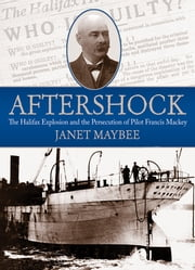 Aftershock - The Halifax Explosion and the Persecution of Pilot Francis Mackey ebook by Janet Maybee