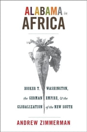 Alabama in Africa - Booker T. Washington, the German Empire, and the Globalization of the New South ebook by Andrew Zimmerman