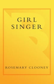 Girl Singer - A Memoir of the Girl Next Door ebook by Rosemary Clooney,Joan Barthel