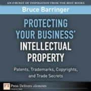 Protecting Your Business' Intellectual Property - Patents, Trademarks, Copyrights, and Trade Secrets ebook by Bruce Barringer