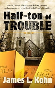 Half-Ton of Trouble eBook - An old Juneau crime, hidden treasure, and contemporary greed leads to half-ton of trouble ebook by James Kohn