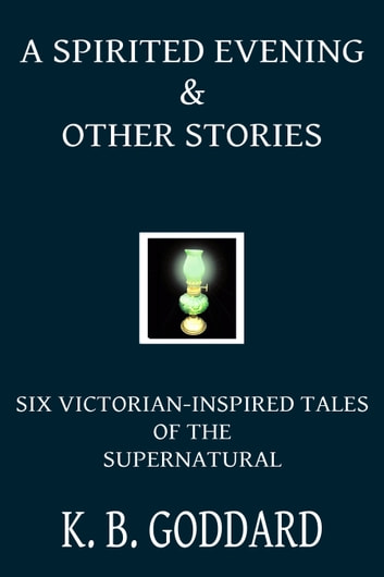 A Spirited Evening and Other Stories - Six Victorian Inspired Tales Of The Supernatural ebook by K. B. Goddard