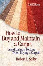 "How to Buy and Maintain a Carpet - Avoid Losing a Fortune When Buying a Carpet!"" ebook by Robert Selby"