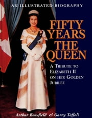 Fifty Years the Queen - A Tribute to Elizabeth II on Her Golden Jubilee ebook by Arthur Bousfield,Garry Toffoli