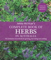 The Complete Book of Herbs in Australia - The definitive sourcebook for growing, harvesting and cooking ebook by Jekka McVicar
