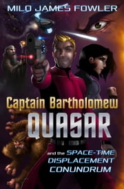 Captain Bartholomew Quasar: The Space-Time Displacement Conundrum ebook by Milo James Fowler