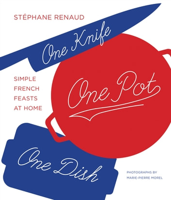One Knife, One Pot, One Dish - Simple French Feasts at Home ebook by Marie-Pierre Morel,Stéphane Reynaud