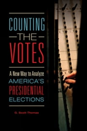 Counting the Votes: A New Way to Analyze America's Presidential Elections - A New Way to Analyze America's Presidential Elections ebook by G. Scott Thomas