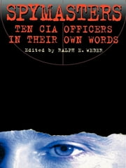 Spymasters - Ten CIA Officers in Their Own Words ebook by Ralph Weber