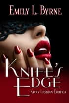 Knife's Edge: Kinky Lesbian Erotica ebook by Emily L. Byrne