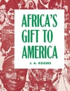 Africa's Gift to America - The Afro-American in the Making and Saving of the United States ebook by J. A. Rogers