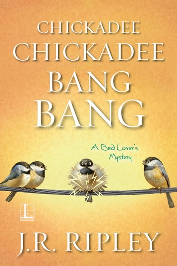 Chickadee Chickadee Bang Bang ebook by J.R. Ripley