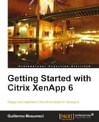 Getting Started with Citrix XenApp 6 ebook by Guillermo Musumeci