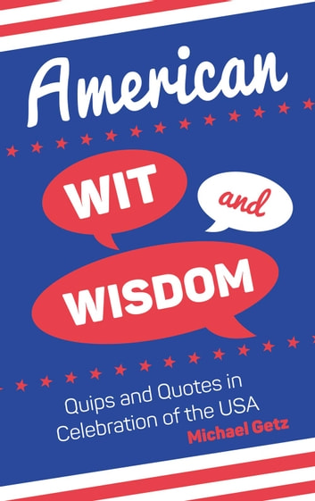 American Wit and Wisdom: Quips and Quotes in Celebration of the USA ebook by Michael Getz