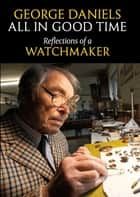 All in Good Time - Reflections of a Watchmaker ebook by George Daniels