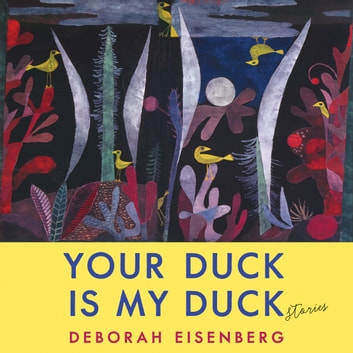 Your Duck Is My Duck - Stories audiobook by Deborah Eisenberg