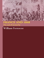 France and 1848 - The End of Monarchy ebook by William Fortescue