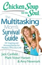 Chicken Soup for the Soul: The Multitasking Mom's Survival Guide ebook by Jack Canfield,Mark Victor Hansen,Amy Newmark