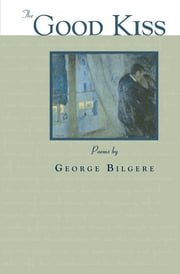 The Good Kiss ebook by George Bilgere