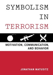 Symbolism in Terrorism - Motivation, Communication, and Behavior ebook by Jonathan Matusitz