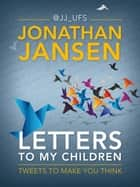 Letters to My Children - Tweets to Make You Think ebook by Jonathan Jansen