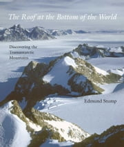 The Roof at the Bottom of the World: Discovering the Transantarctic Mountains ebook by Stump, Edmund