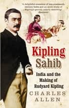 Kipling Sahib - India and the Making of Rudyard Kipling 1865-1900 ebook by Charles Allen