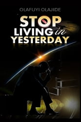 Stop Living In Yesterday - …and don't run backwards ebook by olajide olafuyi