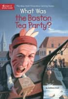 What Was the Boston Tea Party? ebook by Kathleen Krull, Lauren Mortimer, Who HQ