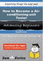 How to Become a Air-conditioning-unit Tester - How to Become a Air-conditioning-unit Tester ebook by Karisa Logsdon