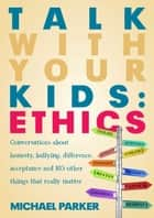 Talk With Your Kids: Ethics ebook by Michael Parker