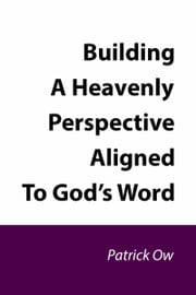 Building a Heavenly Perspective Aligned to God's Word ebook by Patrick Ow