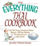 The Everything Thai Cookbook: From Pad Thai to Lemongrass Chicken Skewers--300 Tasty, Tempting Thai Dishes You Can Make at Home ebook by Jennifer Malott Kotylo