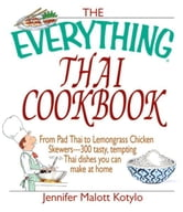 The Everything Thai Cookbook: From Pad Thai to Lemongrass Chicken Skewers--300 Tasty, Tempting Thai Dishes You Can Make at Home - From Pad Thai to Lemongrass Chicken Skewers--300 Tasty, Tempting Thai Dishes You Can Make at Home ebook by Jennifer Malott Kotylo